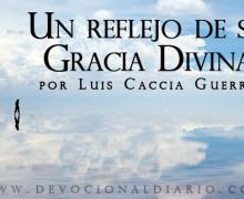 Un reflejo de su Gracia Divina – Luis Caccia Guerra